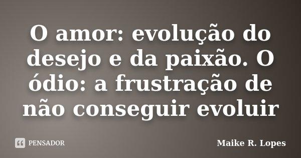 O amor: evolução do desejo e da paixão. O ódio: a frustração de não conseguir evoluir... Frase de Maike R. Lopes.