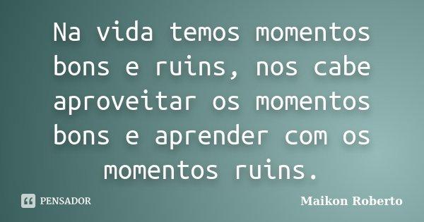 Na Vida Temos Momentos Bons E Ruins, Nos... Maikon Roberto