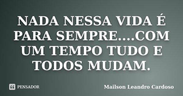 NADA NESSA VIDA É PARA SEMPRE....COM UM TEMPO TUDO E TODOS MUDAM.... Frase de Mailson Leandro Cardoso.