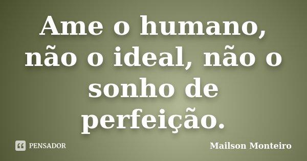Ame o humano, não o ideal, não o sonho de perfeição.... Frase de Mailson Monteiro.
