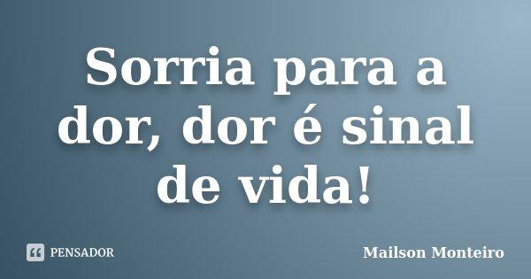 Sorria para a dor, dor é sinal de vida!... Frase de Mailson Monteiro.