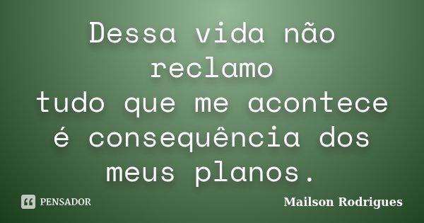 Dessa vida não reclamo tudo que me acontece é consequência dos meus planos.... Frase de Mailson Rodrigues.