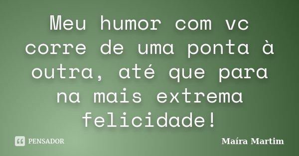 Meu humor com vc corre de uma ponta à outra, até que para na mais extrema felicidade!... Frase de Maíra Martim.