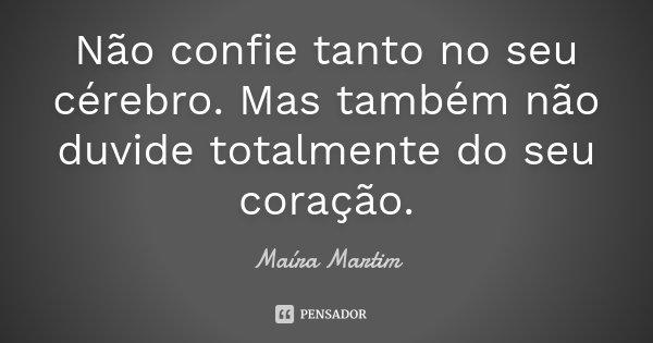 Não confie tanto no seu cérebro. Mas também não duvide totalmente do seu coração.... Frase de Maíra Martim.