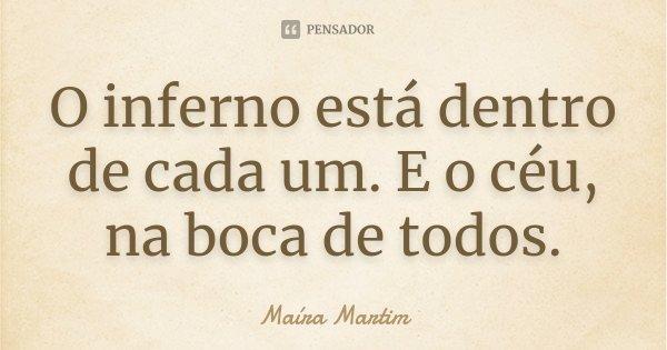 O inferno está dentro de cada um. E o céu, na boca de todos.... Frase de Maíra Martim.