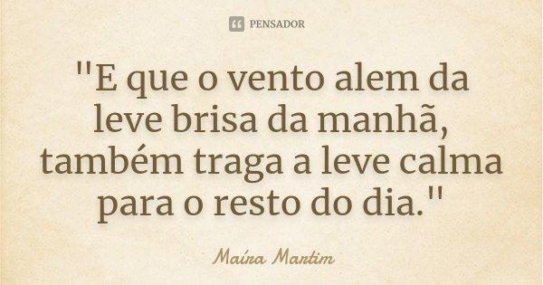 """""""E que o vento alem da leve brisa da manhã, também traga a leve calma para o resto do dia.""""... Frase de Maíra Martim."""