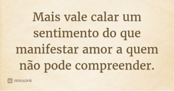 Mais vale calar um sentimento do que manifestar amor a quem não pode compreender.... Frase de Desconhecido.