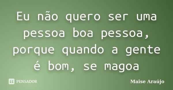 Eu não quero ser uma pessoa boa pessoa, porque quando a gente é bom, se magoa... Frase de Maise Araújo.
