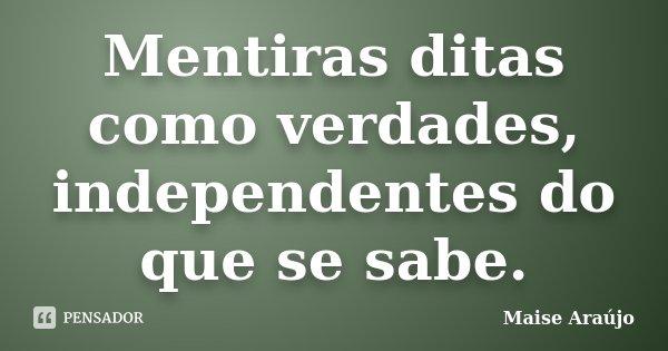 Mentiras ditas como verdades, independentes do que se sabe.... Frase de Maise Araújo.