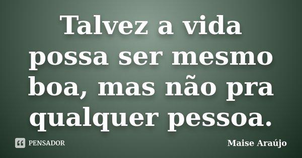 Talvez a vida possa ser mesmo boa, mas não pra qualquer pessoa.... Frase de Maise Araújo.