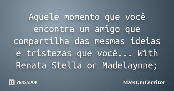 Aquele momento que você encontra um amigo que compartilha das mesmas ideias e tristezas que você... With Renata Stella or Madelaynne;... Frase de MaisUmEscritor.