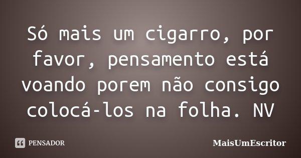Só mais um cigarro, por favor, pensamento está voando porem não consigo colocá-los na folha. NV... Frase de MaisUmEscritor.