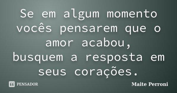 Se em algum momento vocês pensarem que o amor acabou, busquem a resposta em seus corações.... Frase de Maite Perroni.