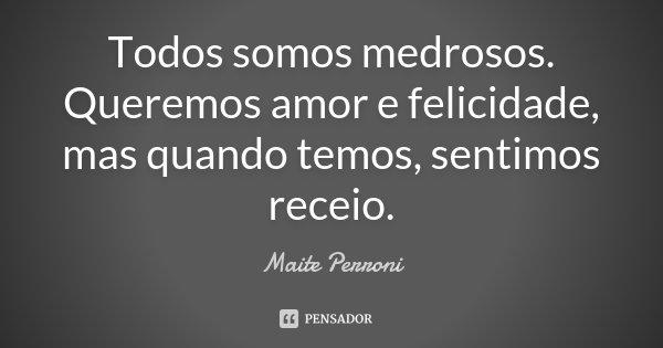 Todos somos medrosos. Queremos amor e felicidade, mas quando temos, sentimos receio.... Frase de Maite Perroni.