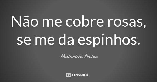 Não me cobre rosas, se me da espinhos.... Frase de Maiuricio Freire.