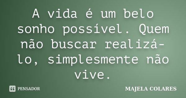 A vida é um belo sonho possível. Quem não buscar realizá-lo, simplesmente não vive.... Frase de MAJELA COLARES.
