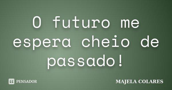 O futuro me espera cheio de passado!... Frase de MAJELA COLARES.