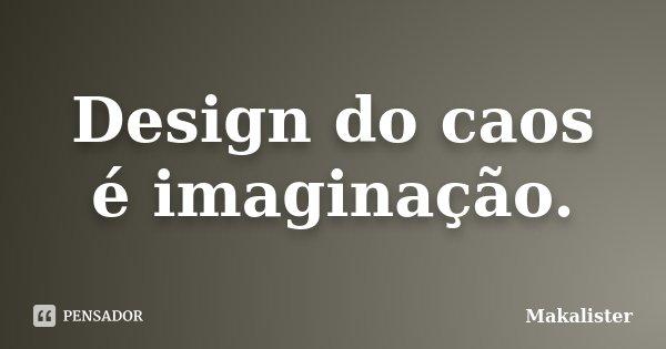 Design do caos é imaginação.... Frase de Makalister.