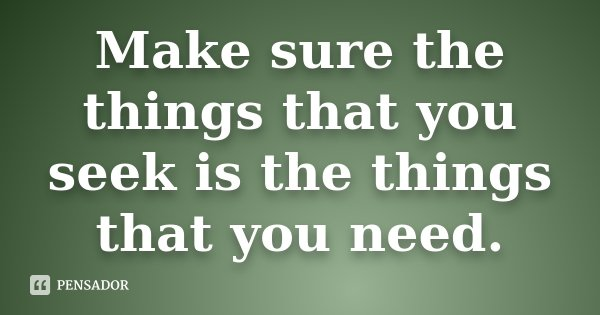 Make sure the things that you seek is the things that you need.... Frase de Desconhecido.