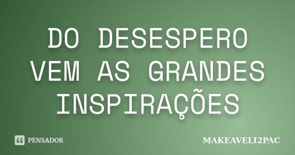 DO DESESPERO VEM AS GRANDES INSPIRAÇÕES... Frase de MAKEAVELI2PAC.