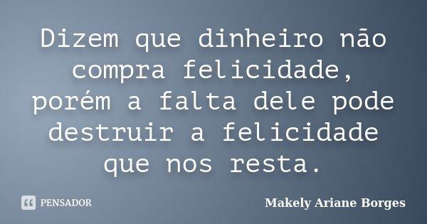 Dizem que dinheiro não compra felicidade, porém a falta dele pode destruir a felicidade que nos resta.... Frase de Makely Ariane Borges.