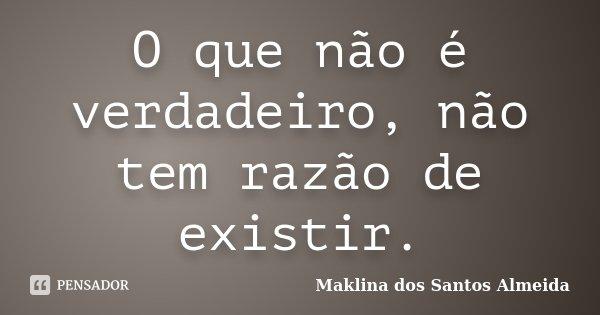 O que não é verdadeiro, não tem razão de existir.... Frase de Maklina dos Santos Almeida.