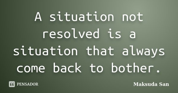 A situation not resolved is a situation that always come back to bother.... Frase de Maksuda San.