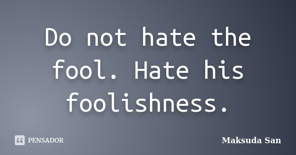 Do not hate the fool. Hate his foolishness.... Frase de Maksuda San.