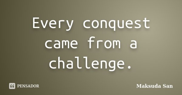 Every conquest came from a challenge.... Frase de Maksuda San.