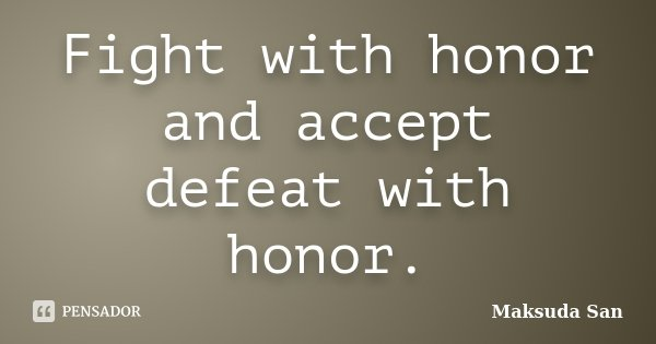 Fight with honor and accept defeat with honor.... Frase de Maksuda San.