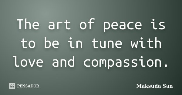 The art of peace is to be in tune with love and compassion.... Frase de Maksuda San.