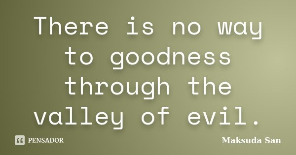 There is no way to goodness through the valley of evil.... Frase de Maksuda San.