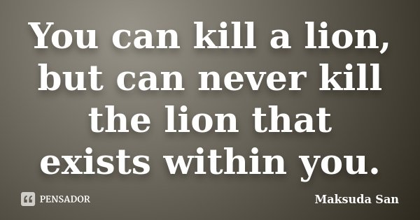 You can kill a lion, but can never kill the lion that exists within you.... Frase de Maksuda San.