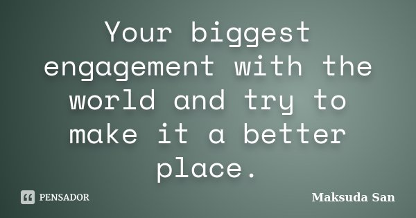 Your biggest engagement with the world and try to make it a better place.... Frase de Maksuda San.