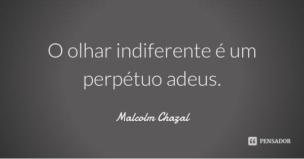 O olhar indiferente é um perpétuo adeus.... Frase de Malcolm Chazal.