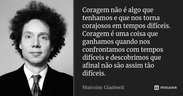 Coragem não é algo que tenhamos e que nos torna corajosos em tempos difíceis. Coragem é uma coisa que ganhamos quando nos confrontamos com tempos difíceis e des... Frase de Malcolm Gladwell.