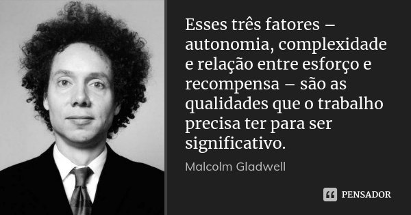 Esses três fatores – autonomia, complexidade e relação entre esforço e recompensa – são as qualidades que o trabalho precisa ter para ser significativo.... Frase de Malcolm Gladwell.