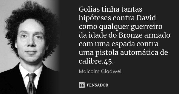 Golias tinha tantas hipóteses contra David como qualquer guerreiro da idade do Bronze armado com uma espada contra uma pistola automática de calibre.45.... Frase de Malcolm Gladwell.