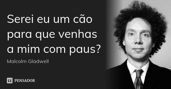 Serei eu um cão para que venhas a mim com paus?... Frase de Malcolm Gladwell.