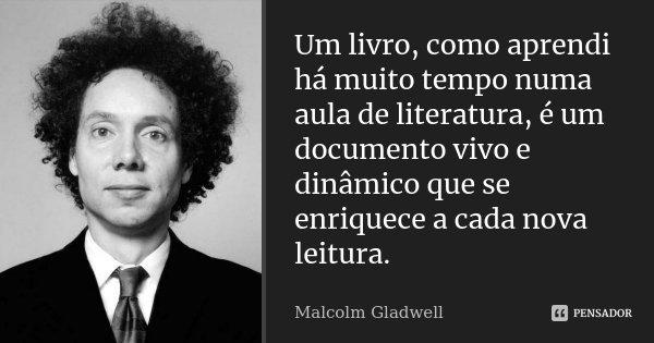 Um livro, como aprendi há muito tempo numa aula de literatura, é um documento vivo e dinâmico que se enriquece a cada nova leitura.... Frase de Malcolm Gladwell.