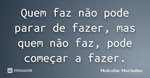 Quem faz não pode parar de fazer, mas quem não faz, pode começar a fazer.... Frase de Malcolm Mariadna.