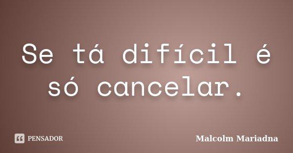 Se tá difícil é só cancelar.... Frase de Malcolm Mariadna.
