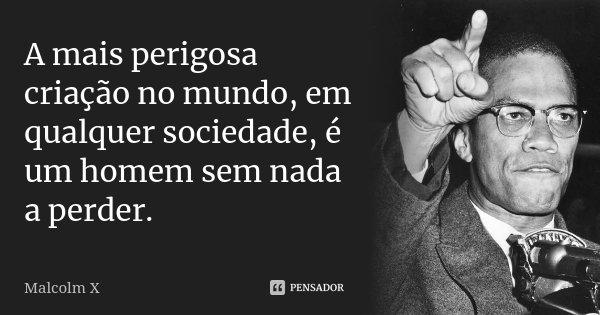 A mais perigosa criação no mundo, em qualquer sociedade, é um homem sem nada a perder.... Frase de Malcolm X.