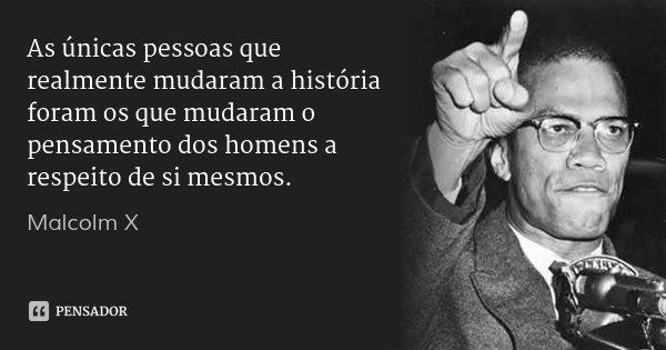 As únicas pessoas que realmente mudaram a história foram os que mudaram o pensamento dos homens a respeito de si mesmos.... Frase de Malcolm X.