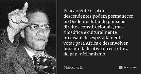 Fisicamente os afro-descendentes podem permanecer no Ocidente, lutando por seus direitos constitucionais, mas filosófica e culturalmente precisam desesperadamen... Frase de malcolm x.