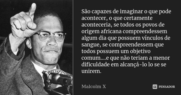 São capazes de imaginar o que pode acontecer, o que certamente aconteceria, se todos os povos de origem africana compreendessem algum dia que possuem vínculos d... Frase de malcolm x.