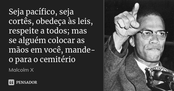 Seja pacífico, seja cortês, obedeça às leis, respeite a todos; mas se alguém colocar as mãos em você, mande-o para o cemitério... Frase de Malcolm X.