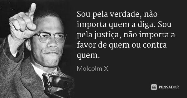 Sou pela verdade, não importa quem a diga. Sou pela justiça, não importa a favor de quem ou contra quem.... Frase de Malcolm X.