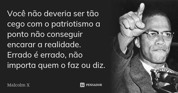 Você não deveria ser tão cego com o patriotismo a ponto não conseguir encarar a realidade. Errado é errado, não importa quem o faz ou diz.... Frase de Malcolm X.