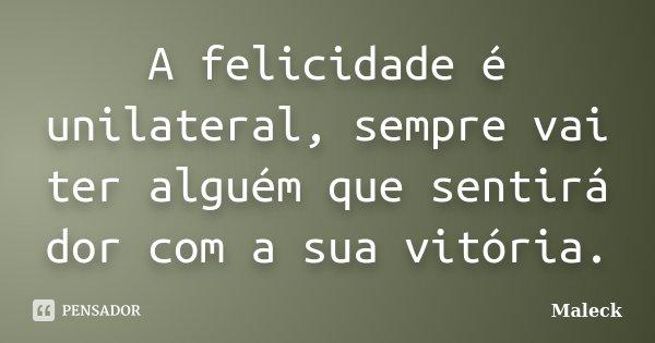 A felicidade é unilateral, sempre vai ter alguém que sentirá dor com a sua vitória.... Frase de Maleck.